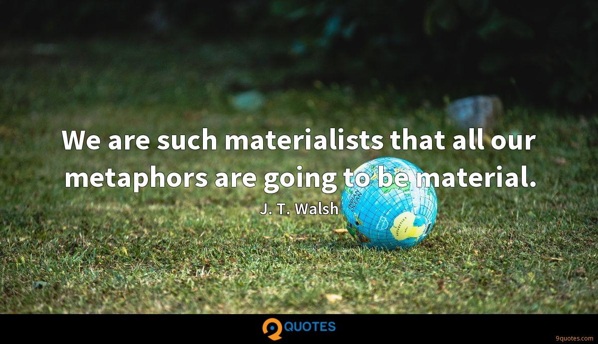 We are such materialists that all our metaphors are going to be material.