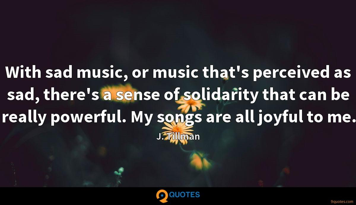 With sad music, or music that's perceived as sad, there's a sense of solidarity that can be really powerful. My songs are all joyful to me.