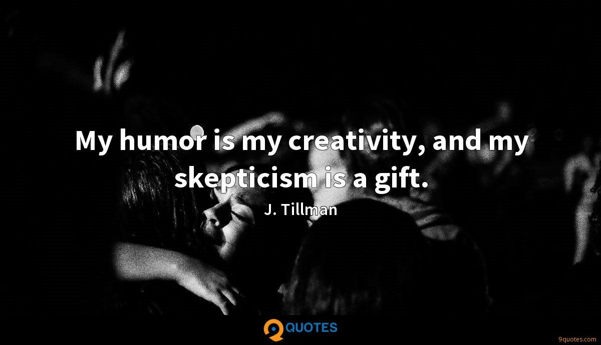 My humor is my creativity, and my skepticism is a gift.