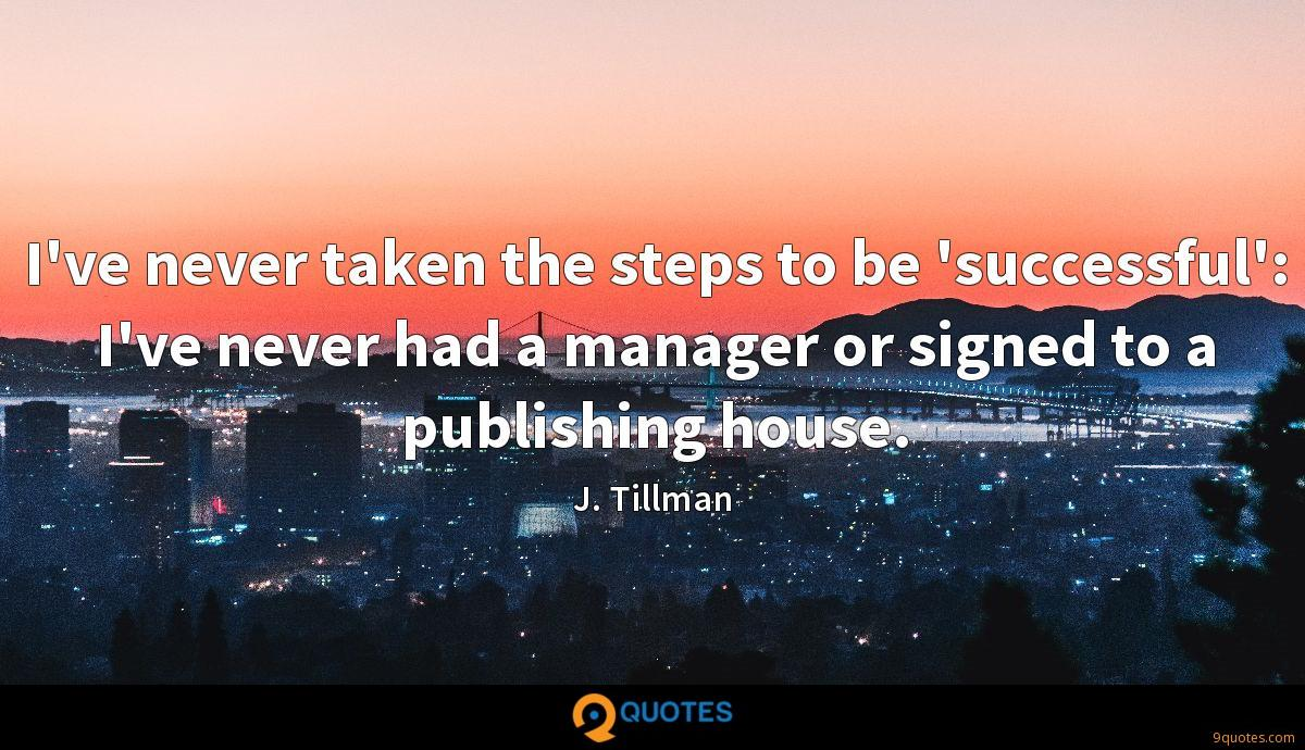 I've never taken the steps to be 'successful': I've never had a manager or signed to a publishing house.