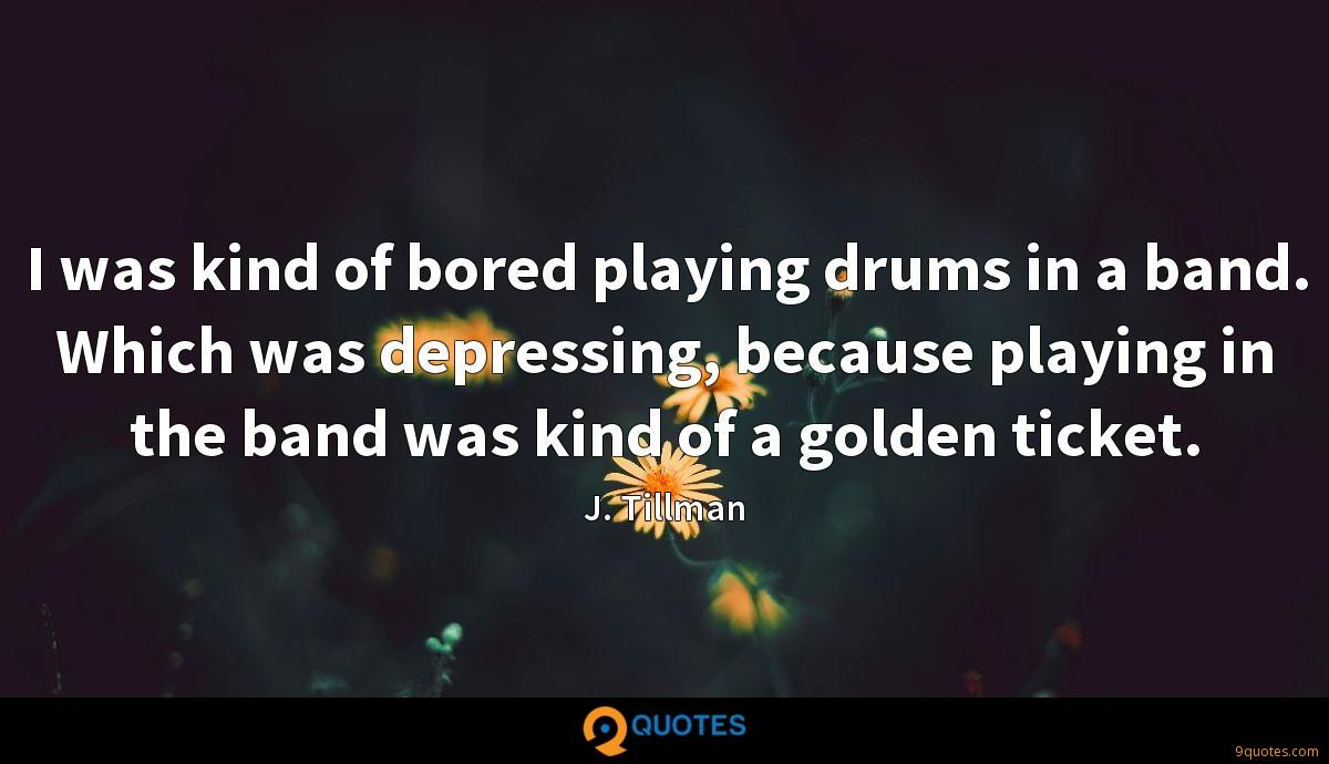 I was kind of bored playing drums in a band. Which was depressing, because playing in the band was kind of a golden ticket.