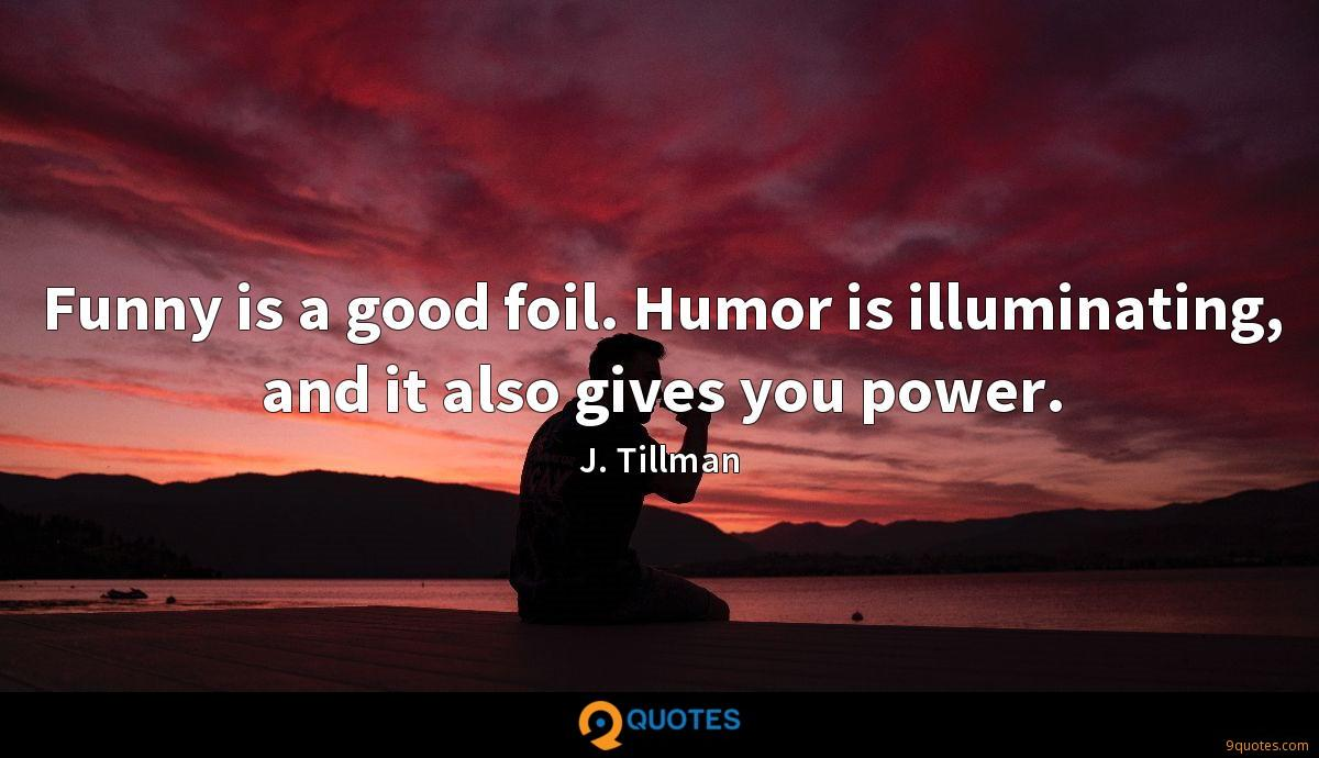 Funny is a good foil. Humor is illuminating, and it also gives you power.