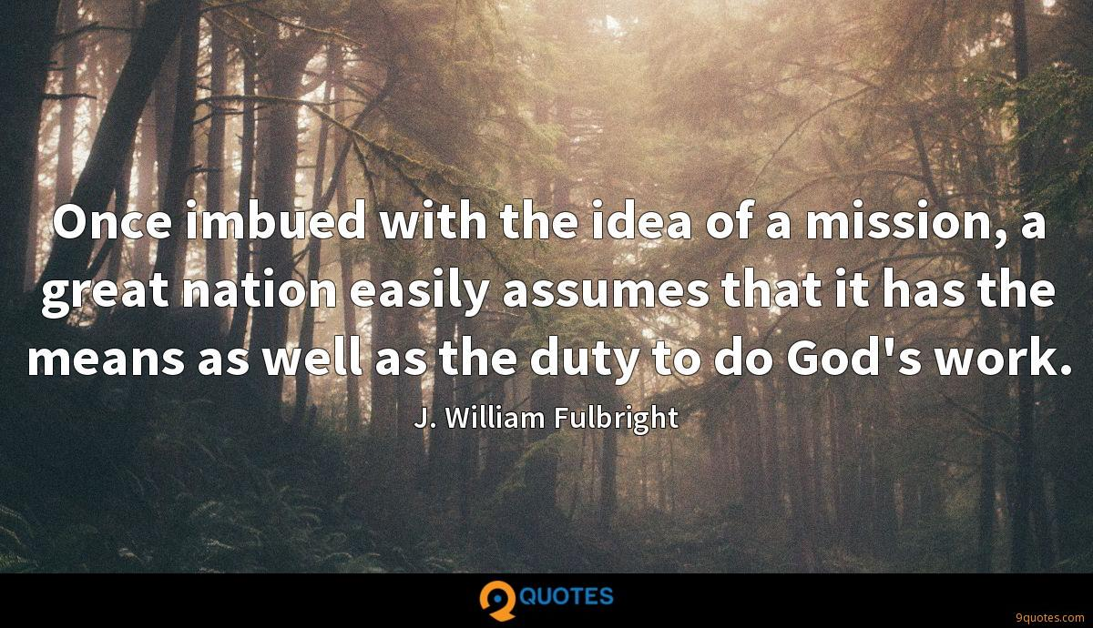Once imbued with the idea of a mission, a great nation easily assumes that it has the means as well as the duty to do God's work.
