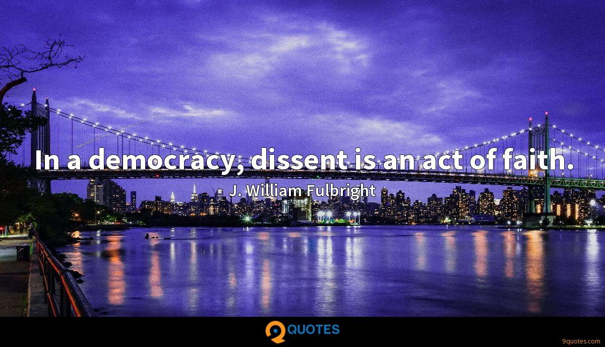In a democracy, dissent is an act of faith.