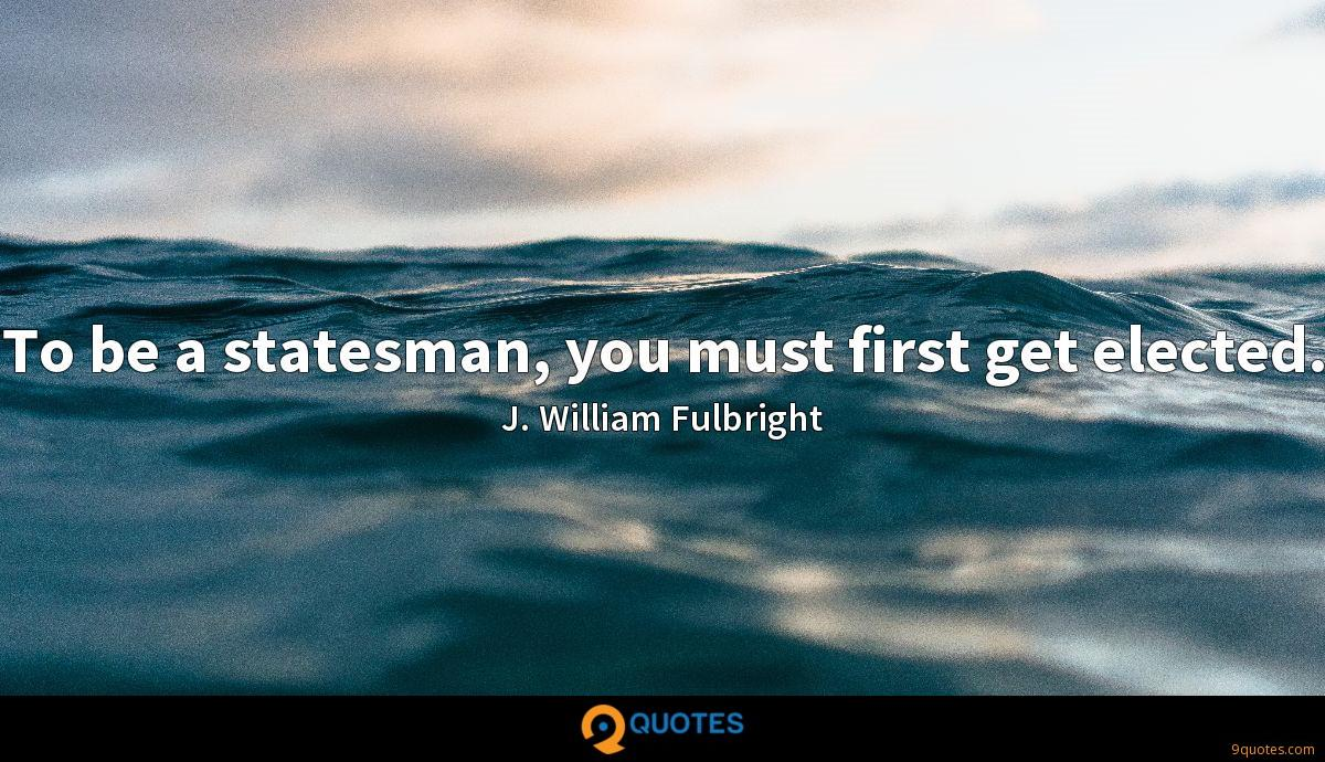 To be a statesman, you must first get elected.