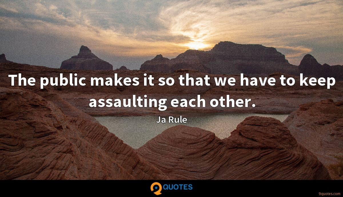The public makes it so that we have to keep assaulting each other.