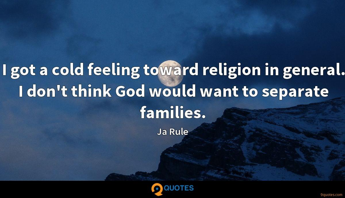 I got a cold feeling toward religion in general. I don't think God would want to separate families.