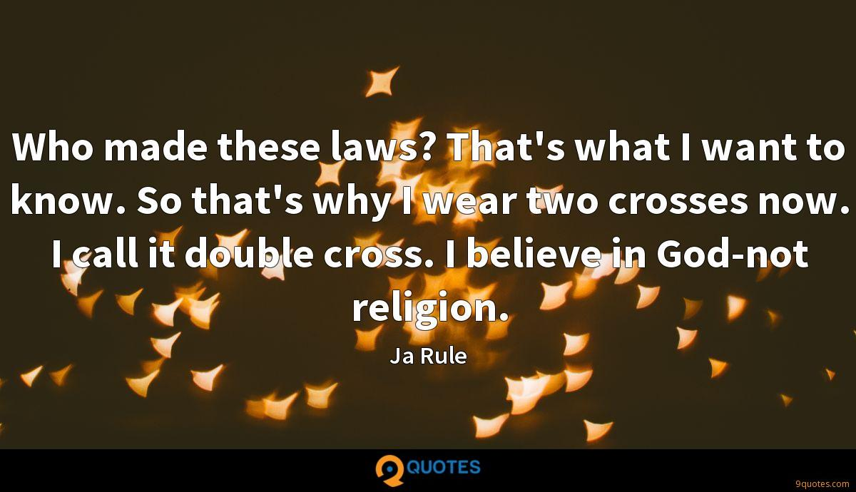Who made these laws? That's what I want to know. So that's why I wear two crosses now. I call it double cross. I believe in God-not religion.