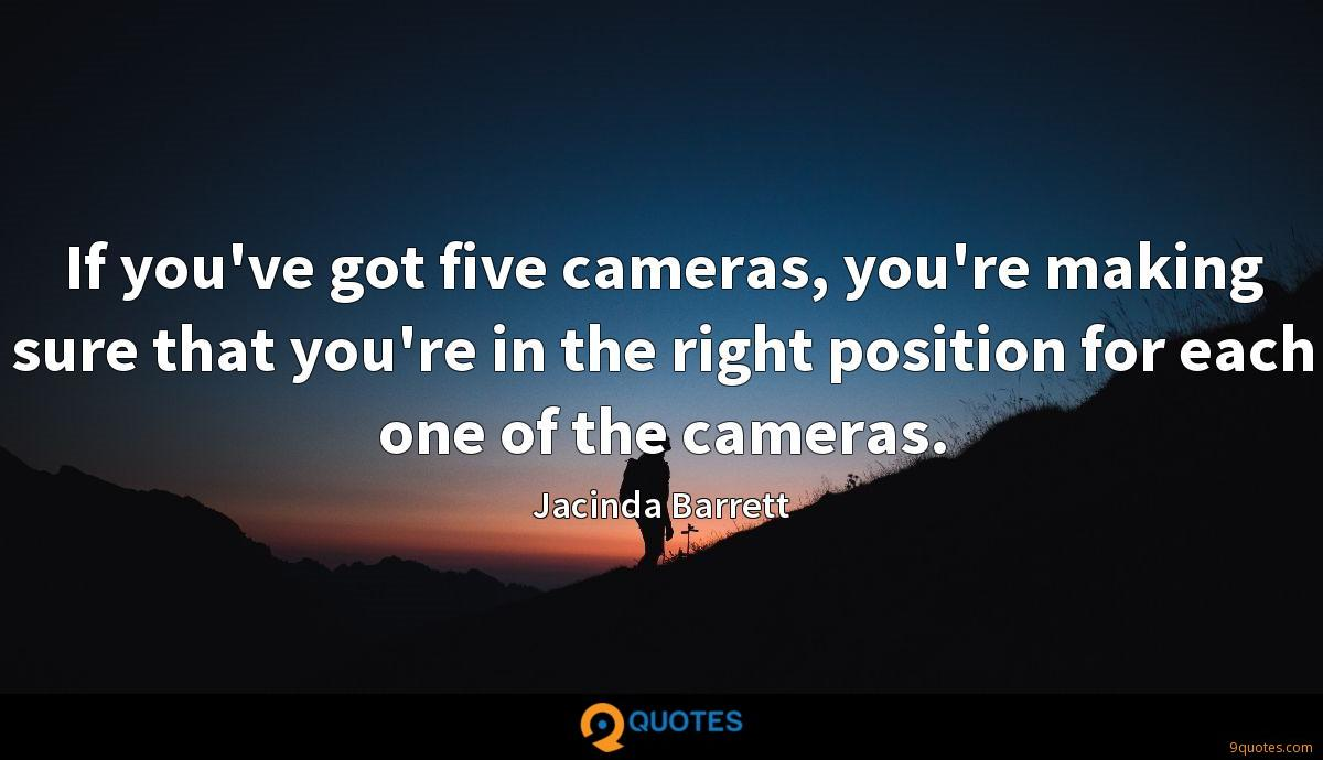 If you've got five cameras, you're making sure that you're in the right position for each one of the cameras.