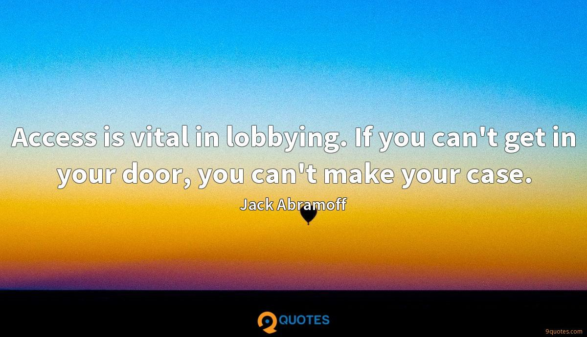 Access is vital in lobbying. If you can't get in your door, you can't make your case.