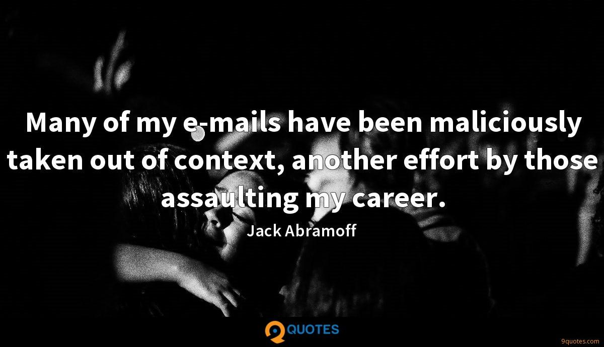 Many of my e-mails have been maliciously taken out of context, another effort by those assaulting my career.