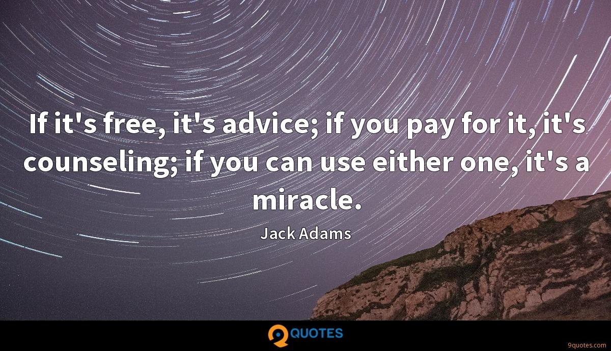 If it's free, it's advice; if you pay for it, it's counseling; if you can use either one, it's a miracle.