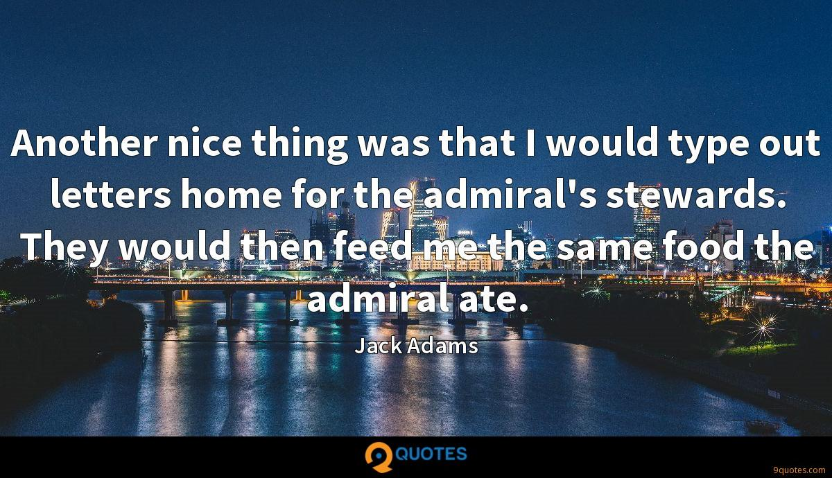 Another nice thing was that I would type out letters home for the admiral's stewards. They would then feed me the same food the admiral ate.