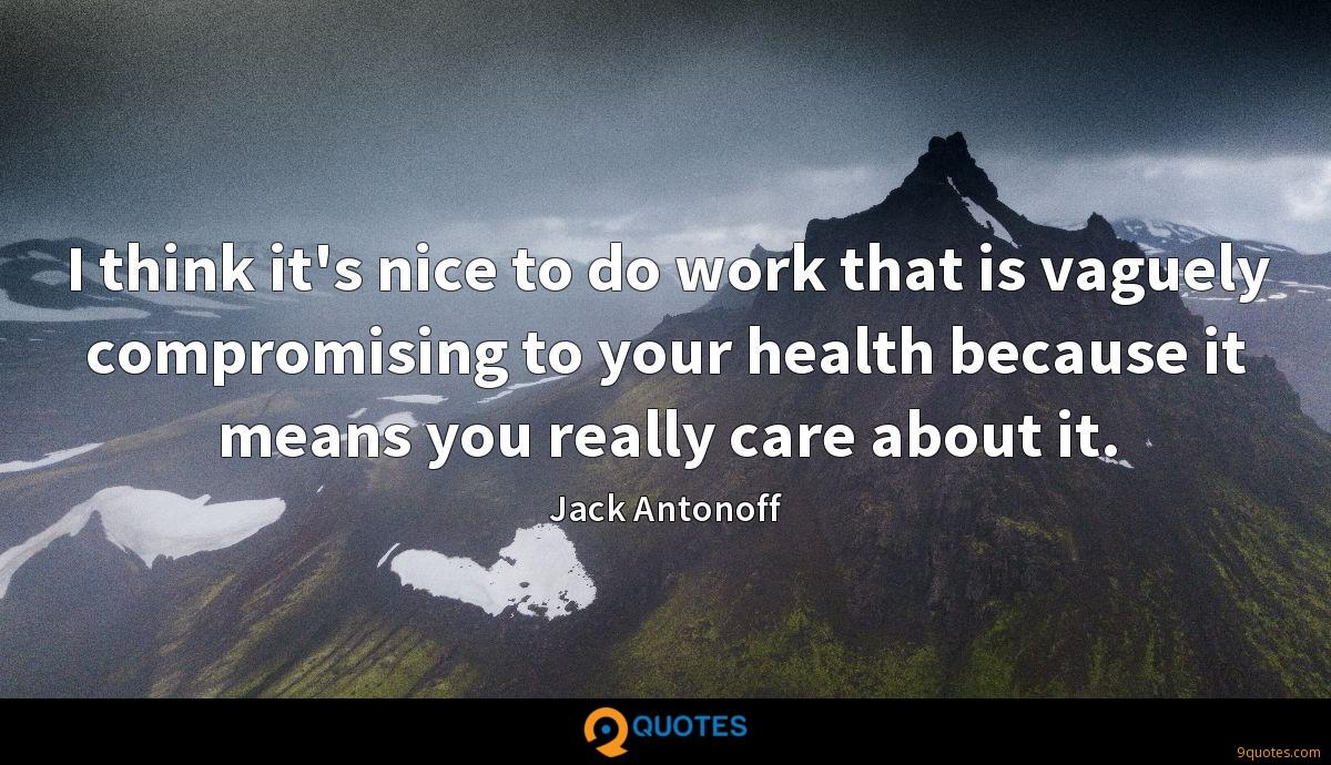 I think it's nice to do work that is vaguely compromising to your health because it means you really care about it.