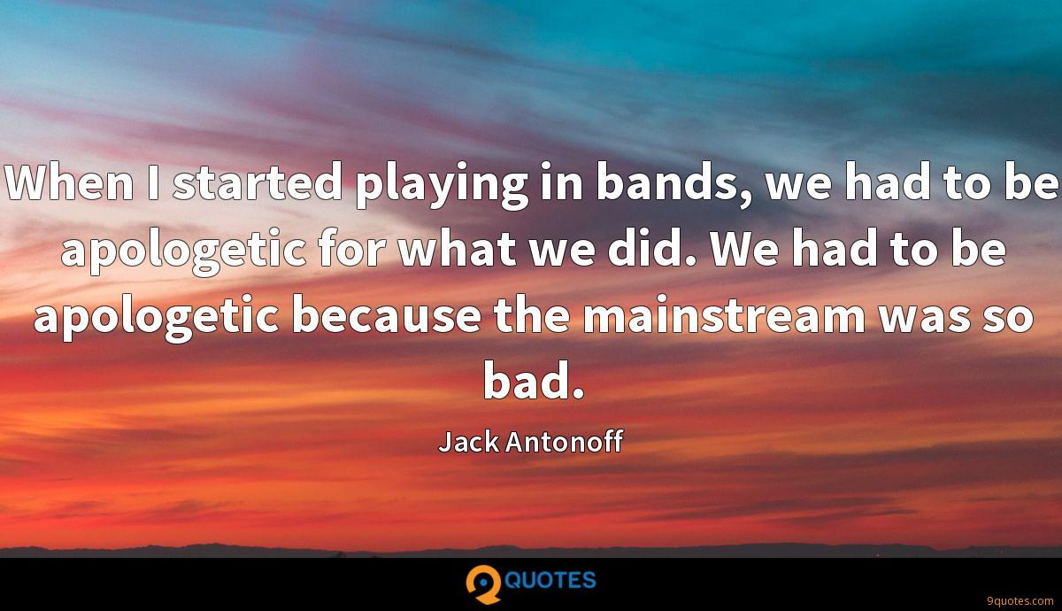 When I started playing in bands, we had to be apologetic for what we did. We had to be apologetic because the mainstream was so bad.