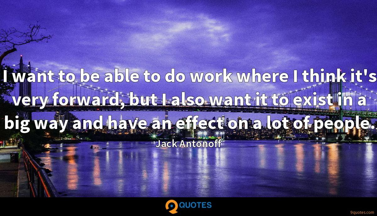 I want to be able to do work where I think it's very forward, but I also want it to exist in a big way and have an effect on a lot of people.
