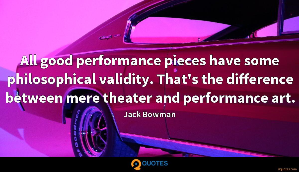 All good performance pieces have some philosophical validity. That's the difference between mere theater and performance art.