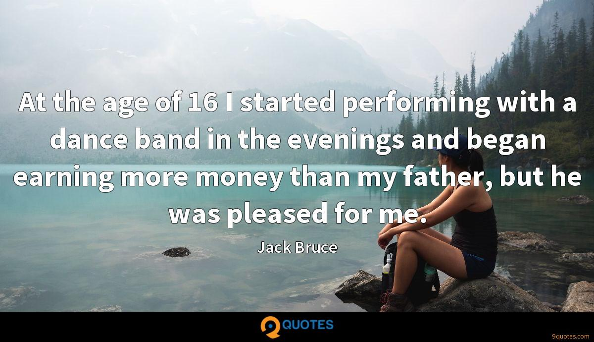 At the age of 16 I started performing with a dance band in the evenings and began earning more money than my father, but he was pleased for me.