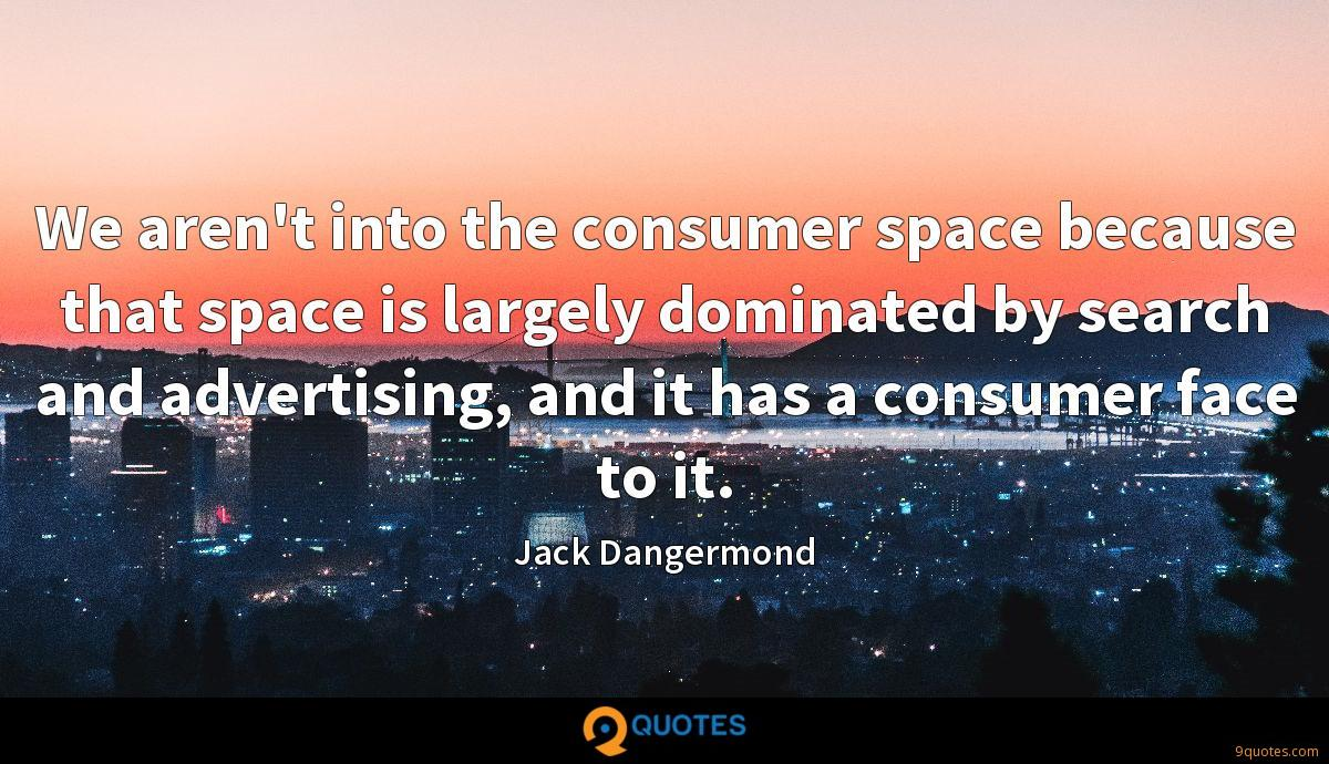 We aren't into the consumer space because that space is largely dominated by search and advertising, and it has a consumer face to it.