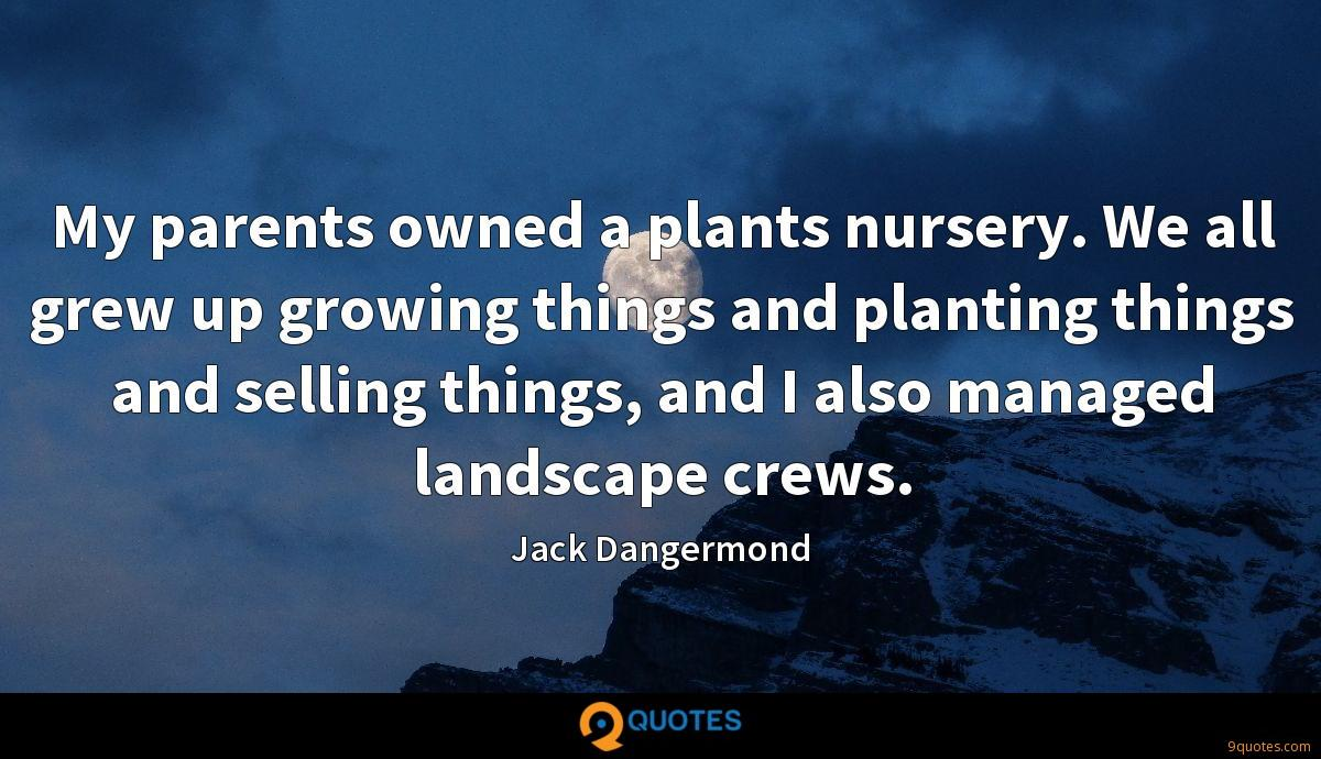 My parents owned a plants nursery. We all grew up growing things and planting things and selling things, and I also managed landscape crews.