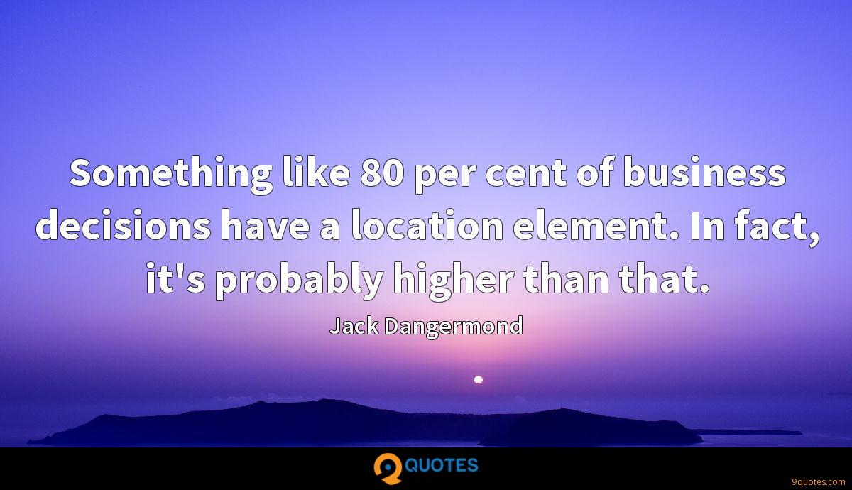 Something like 80 per cent of business decisions have a location element. In fact, it's probably higher than that.