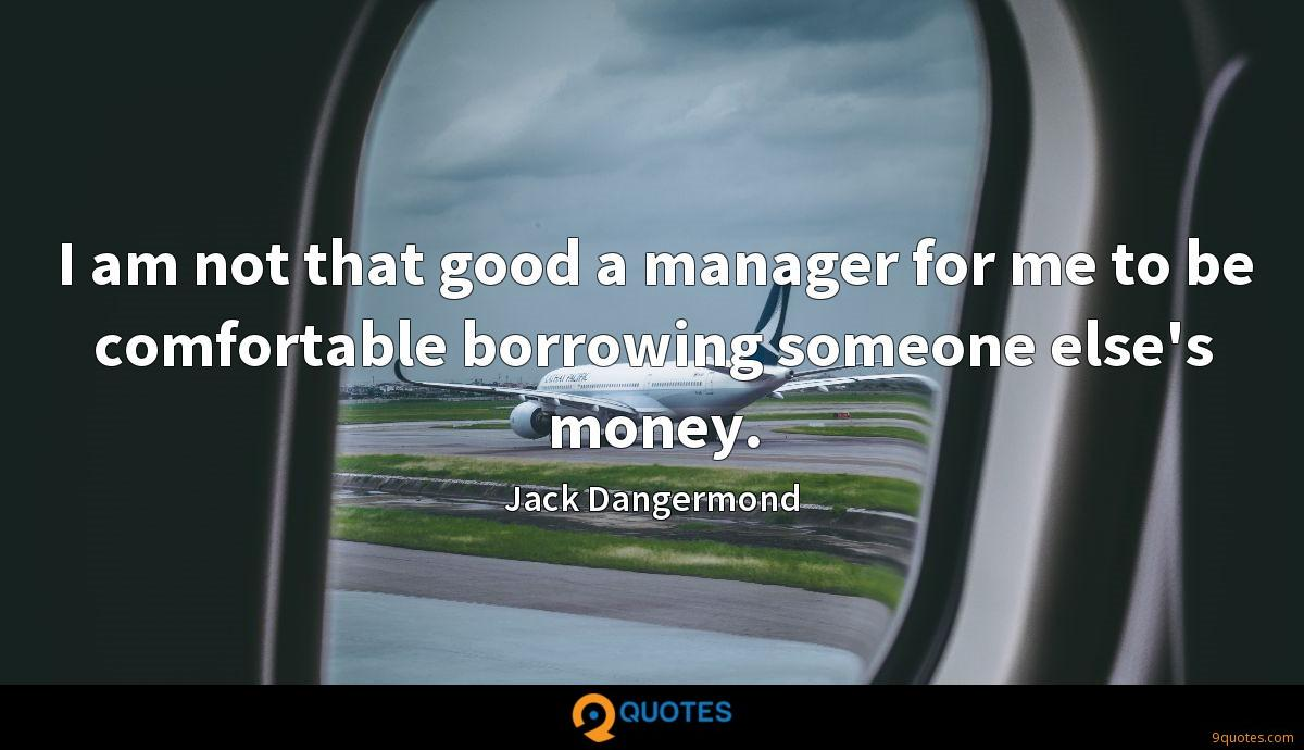 I am not that good a manager for me to be comfortable borrowing someone else's money.