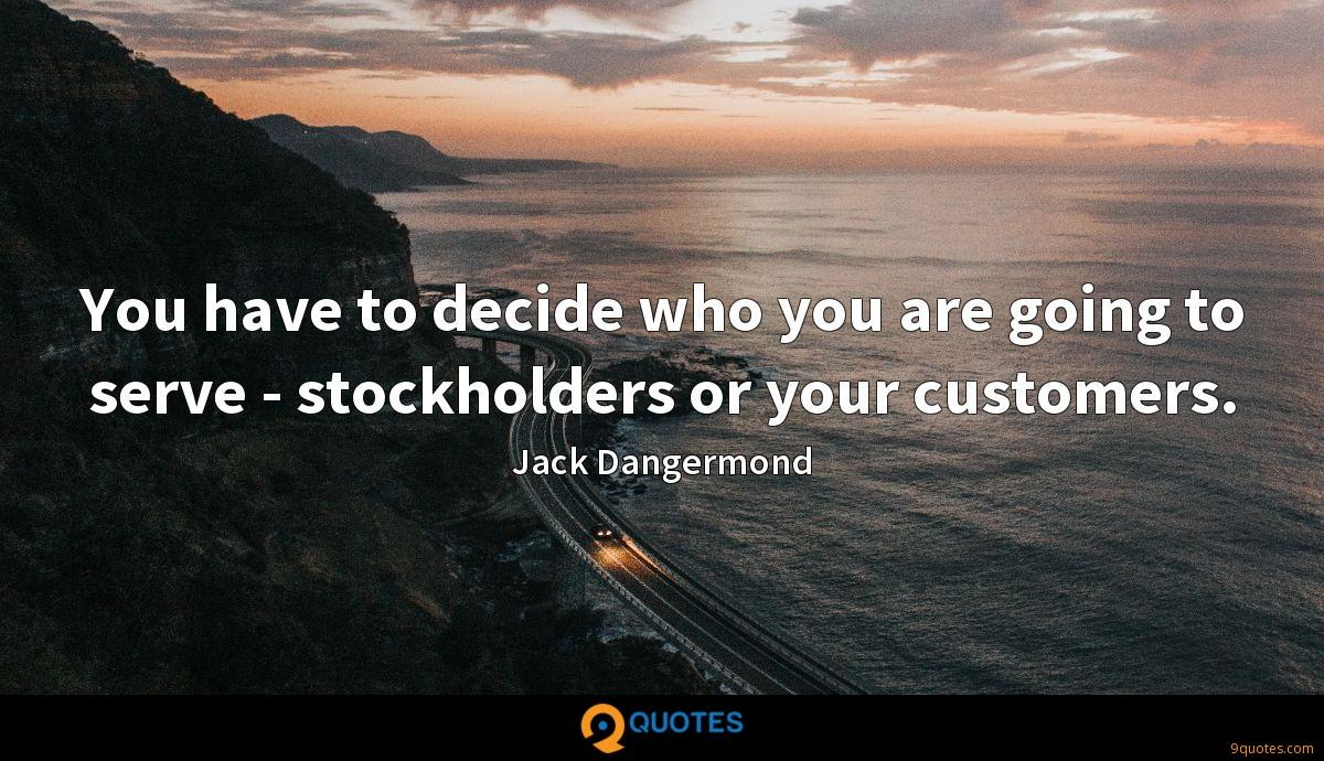 You have to decide who you are going to serve - stockholders or your customers.