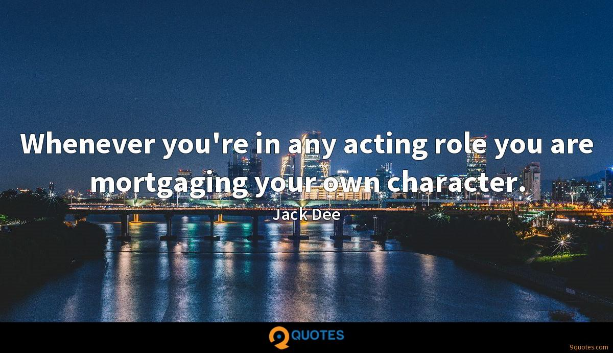 Whenever you're in any acting role you are mortgaging your own character.