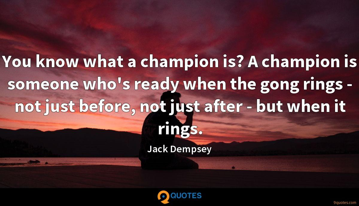 You know what a champion is? A champion is someone who's ready when the gong rings - not just before, not just after - but when it rings.
