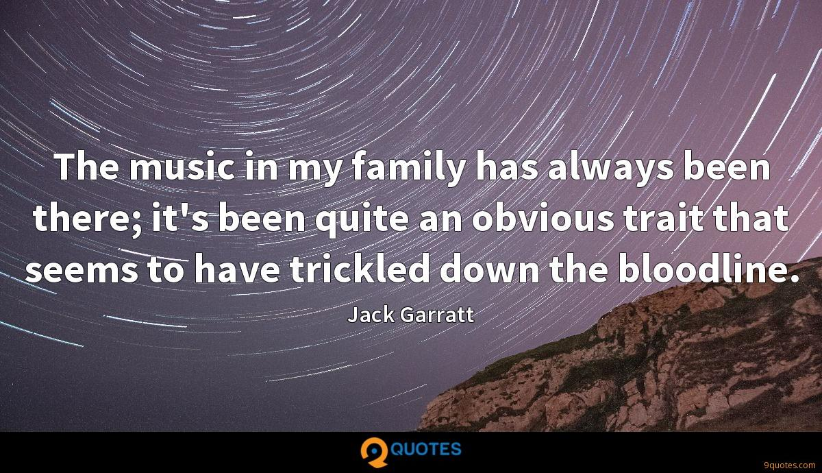 The music in my family has always been there; it's been quite an obvious trait that seems to have trickled down the bloodline.