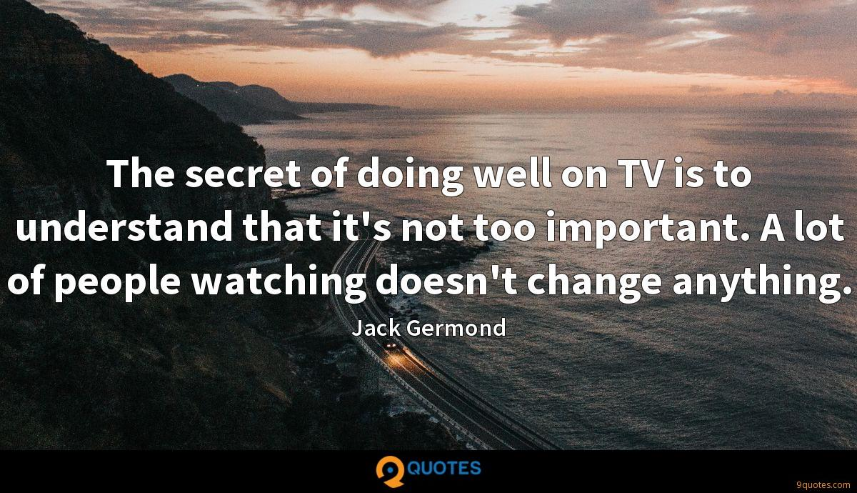 The secret of doing well on TV is to understand that it's not too important. A lot of people watching doesn't change anything.