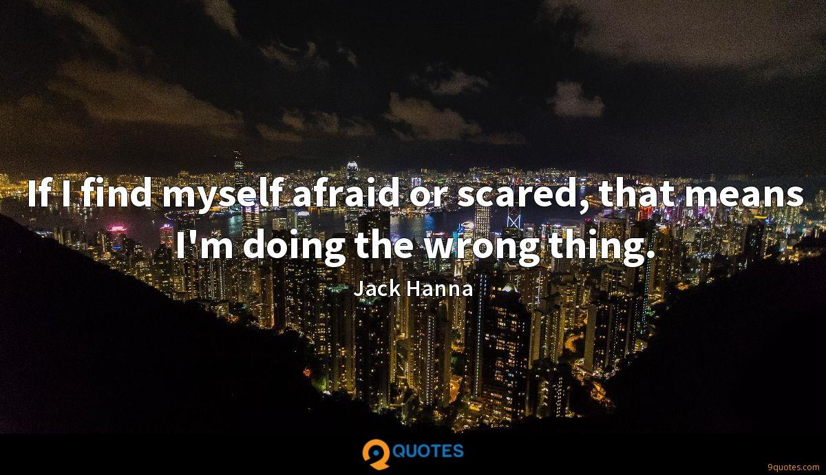 If I find myself afraid or scared, that means I'm doing the wrong thing.