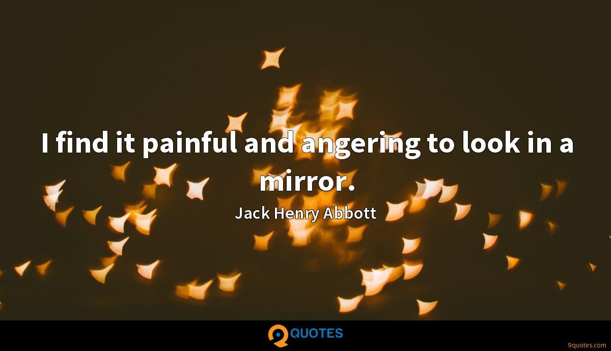 I find it painful and angering to look in a mirror.