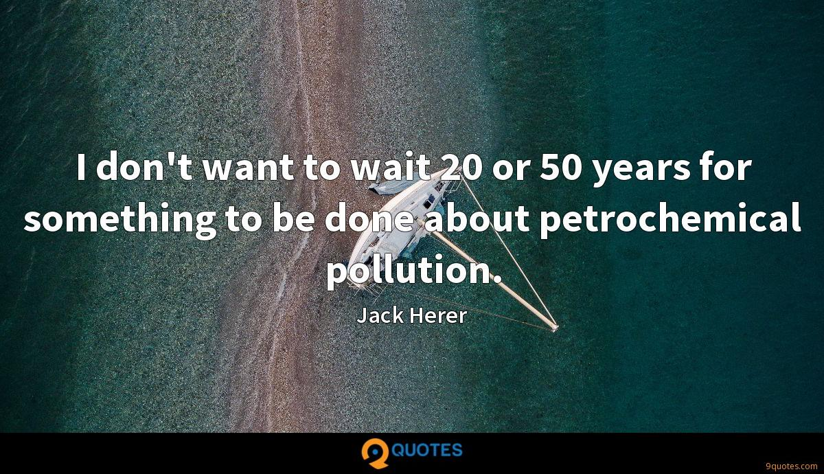 I don't want to wait 20 or 50 years for something to be done about petrochemical pollution.