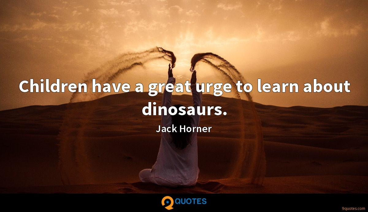 Children have a great urge to learn about dinosaurs.