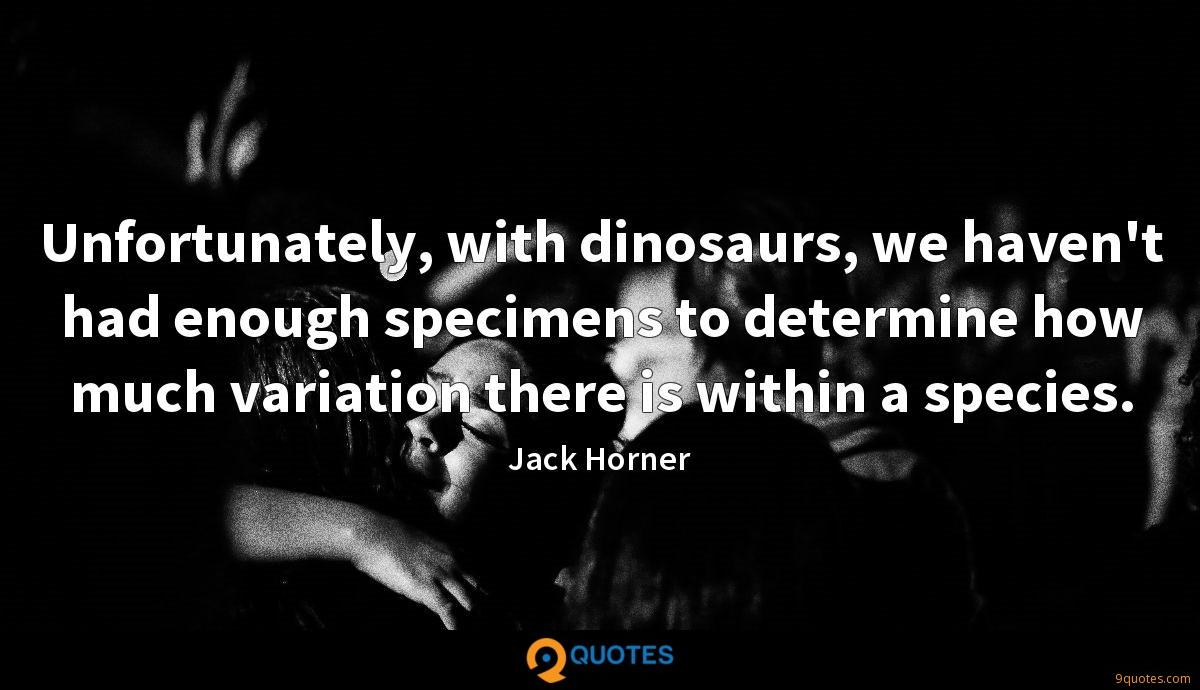 Unfortunately, with dinosaurs, we haven't had enough specimens to determine how much variation there is within a species.