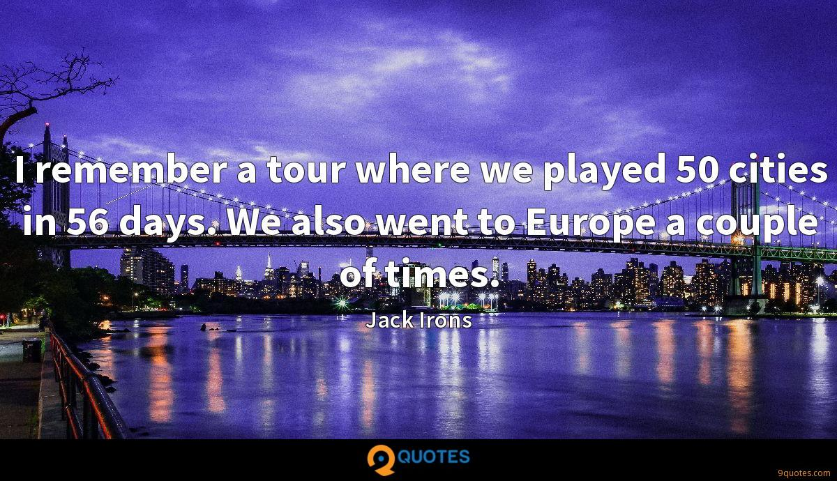 I remember a tour where we played 50 cities in 56 days. We also went to Europe a couple of times.