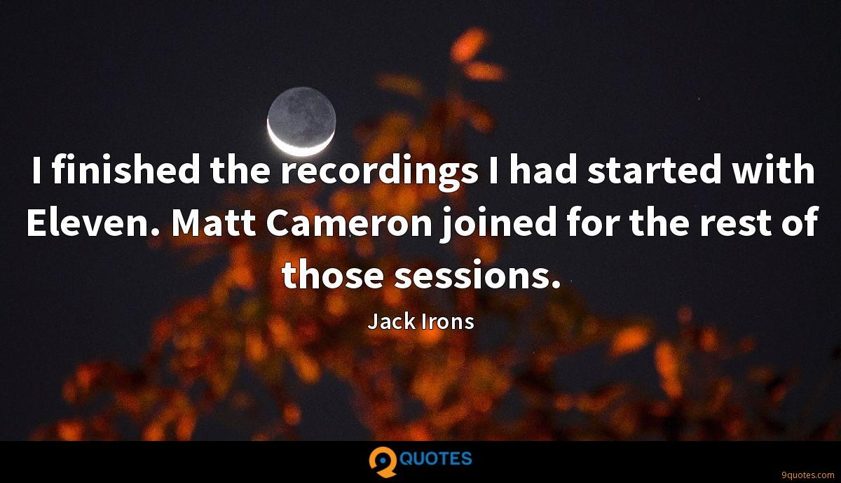 I finished the recordings I had started with Eleven. Matt Cameron joined for the rest of those sessions.