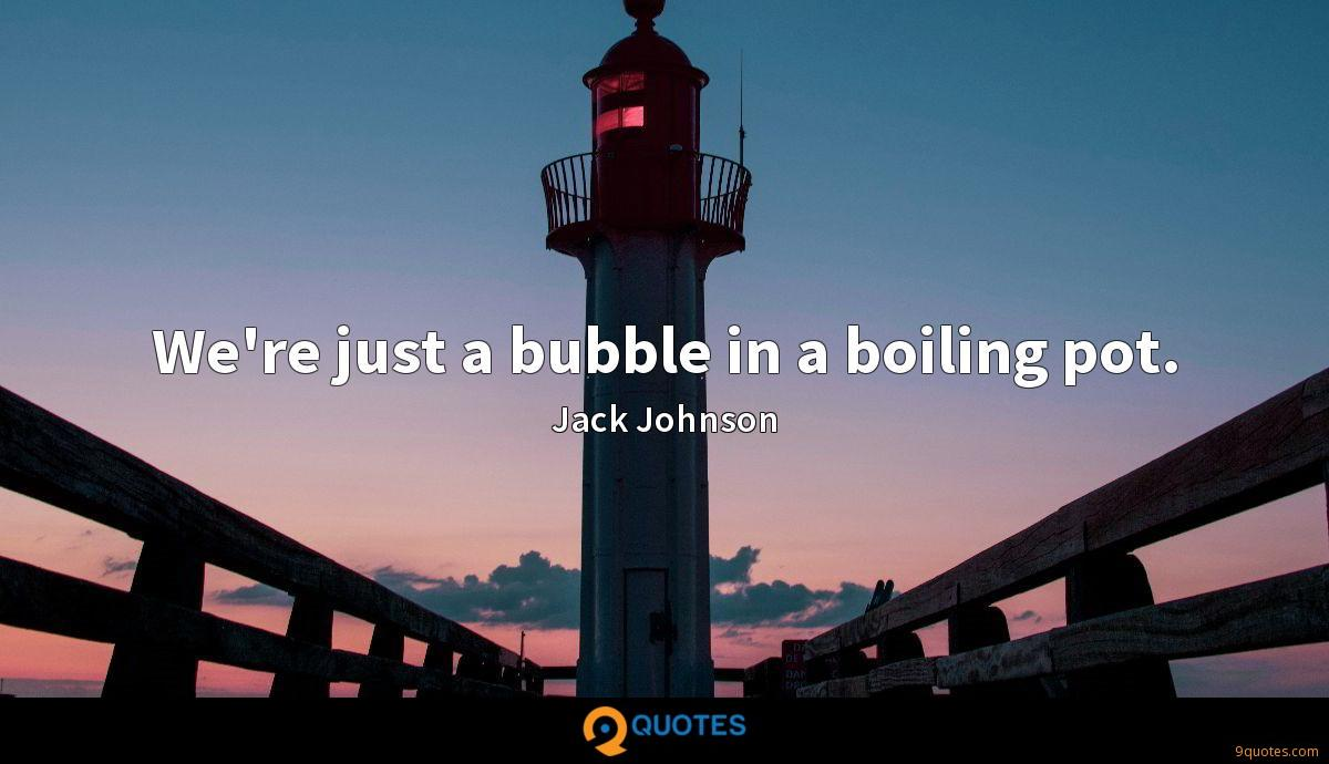 We're just a bubble in a boiling pot.