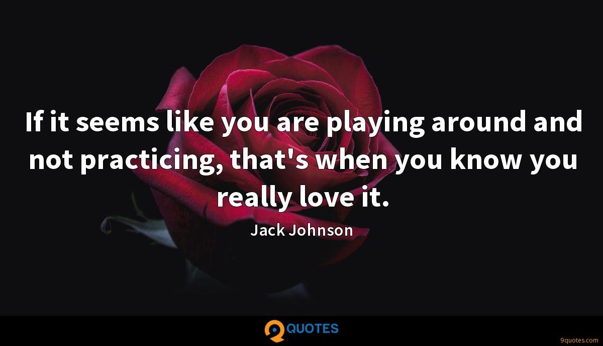 If it seems like you are playing around and not practicing, that's when you know you really love it.