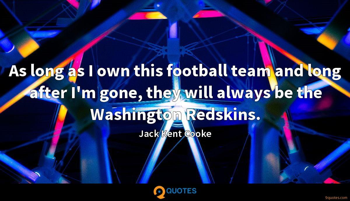 As long as I own this football team and long after I'm gone, they will always be the Washington Redskins.