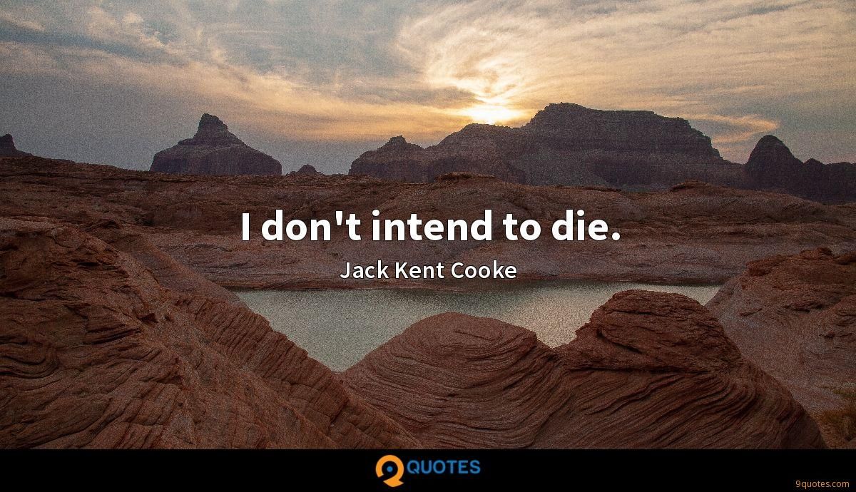 I don't intend to die.