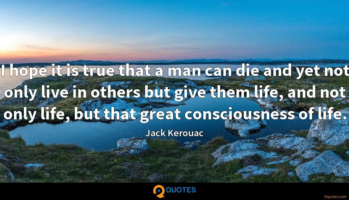 I hope it is true that a man can die and yet not only live in others but give them life, and not only life, but that great consciousness of life.