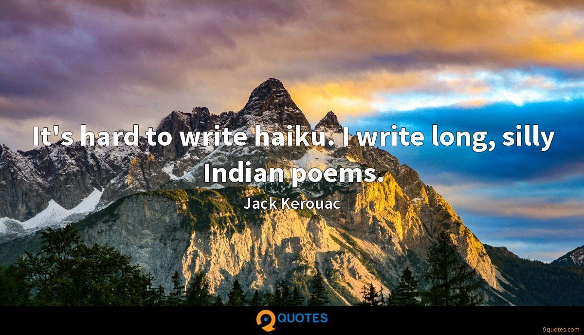 It's hard to write haiku. I write long, silly Indian poems.