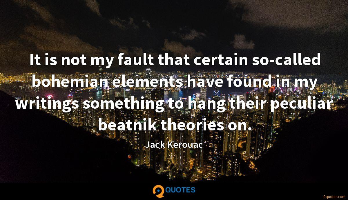 It is not my fault that certain so-called bohemian elements have found in my writings something to hang their peculiar beatnik theories on.