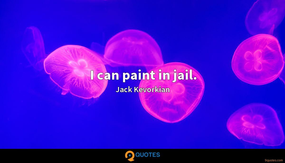 I can paint in jail.