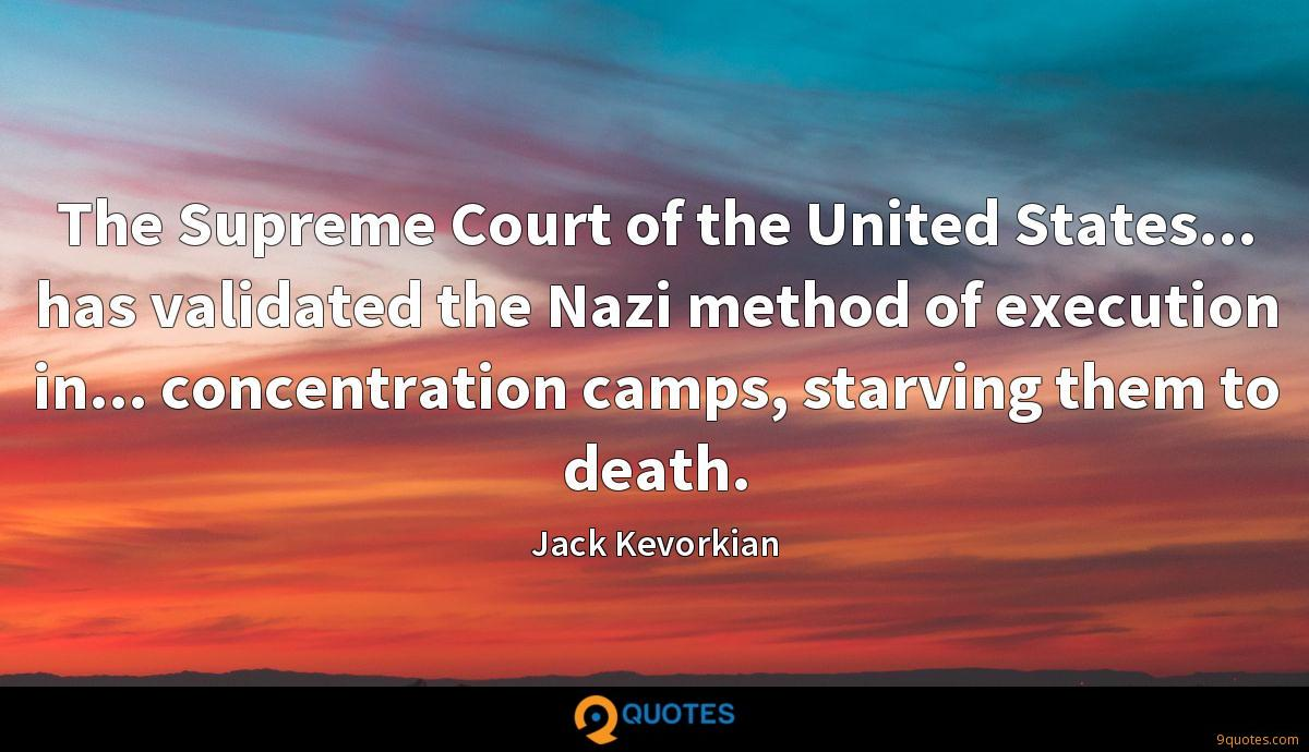 The Supreme Court of the United States... has validated the Nazi method of execution in... concentration camps, starving them to death.