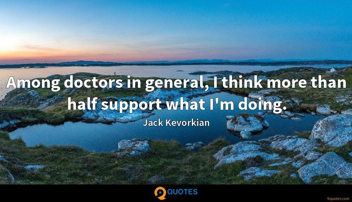 Among doctors in general, I think more than half support what I'm doing.
