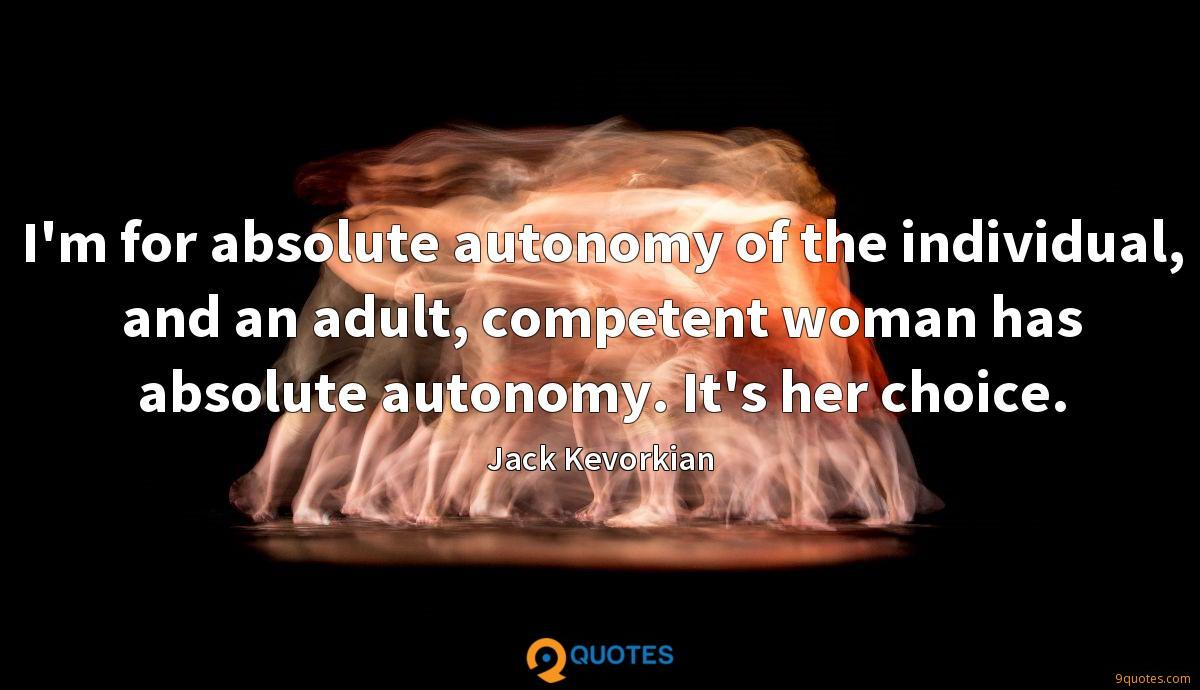 I'm for absolute autonomy of the individual, and an adult, competent woman has absolute autonomy. It's her choice.