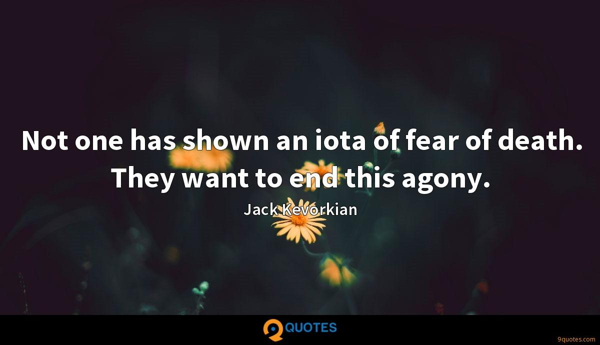 Not one has shown an iota of fear of death. They want to end this agony.